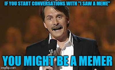 "I do this a lot, how about you? | IF YOU START CONVERSATIONS WITH ""I SAW A MEME"" YOU MIGHT BE A MEMER 
