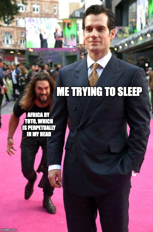 Relatable, amirite? | ME TRYING TO SLEEP AFRICA BY TOTO, WHICH IS PERPETUALLY IN MY HEAD | image tagged in jason momoa sneaking up to henry cavill,memes,funny,africa,toto,dank memes | made w/ Imgflip meme maker