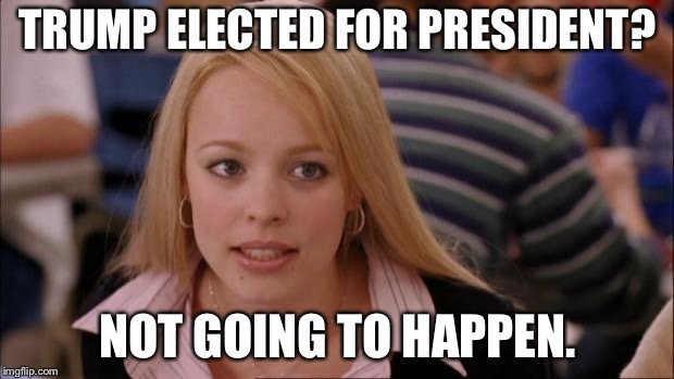 Its Not Going To Happen | TRUMP ELECTED FOR PRESIDENT? NOT GOING TO HAPPEN. | image tagged in memes,its not going to happen | made w/ Imgflip meme maker