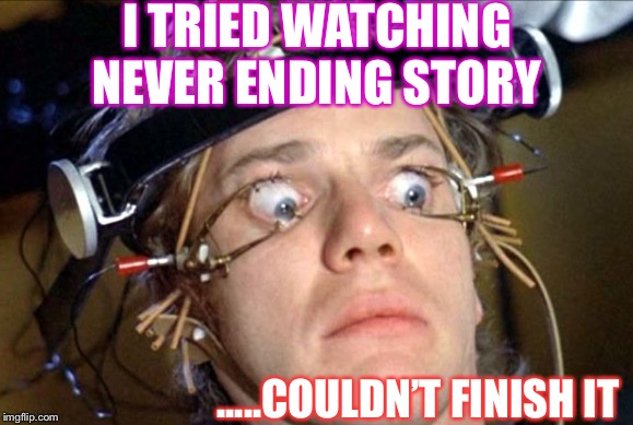 Limahl-content ! | I TRIED WATCHING NEVER ENDING STORY .....COULDN'T FINISH IT | image tagged in never ending story,a clockwork orange,bad pun | made w/ Imgflip meme maker