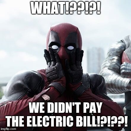 WHAAAAAAAAAAAAAAAAAAAAAAAAAAAAAAAAAAAAAAAAAAAAAAAAAAAAAAAAAAAAAAAAAAAAAAAAAAAAAAAAAAAAAAAAAAAAAAAAAAAAAAAAT!?!?!?!?!?!  | WHAT!??!?! WE DIDN'T PAY THE ELECTRIC BILL!?!??! | image tagged in memes,deadpool surprised | made w/ Imgflip meme maker