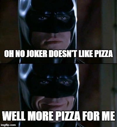 Batman Smiles | OH NO JOKER DOESN'T LIKE PIZZA WELL MORE PIZZA FOR ME | image tagged in memes,batman smiles | made w/ Imgflip meme maker