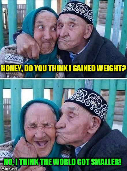 Husband And Wife Jokes | HONEY, DO YOU THINK I GAINED WEIGHT? NO, I THINK THE WORLD GOT SMALLER! | image tagged in husband and wife jokes,memes,jokes,puns,old couple,laughs | made w/ Imgflip meme maker