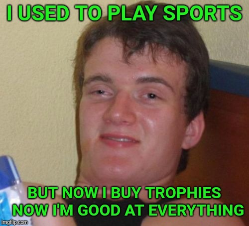 10 Guy Meme |  I USED TO PLAY SPORTS; BUT NOW I BUY TROPHIES  NOW I'M GOOD AT EVERYTHING | image tagged in memes,10 guy,trophy,sports | made w/ Imgflip meme maker