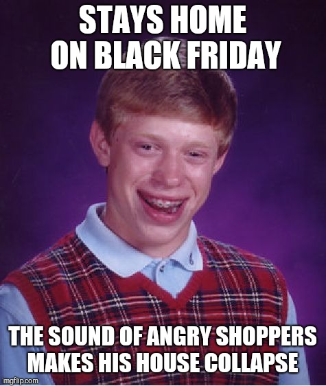 Bad Luck Brian Meme | STAYS HOME ON BLACK FRIDAY THE SOUND OF ANGRY SHOPPERS MAKES HIS HOUSE COLLAPSE | image tagged in memes,bad luck brian | made w/ Imgflip meme maker