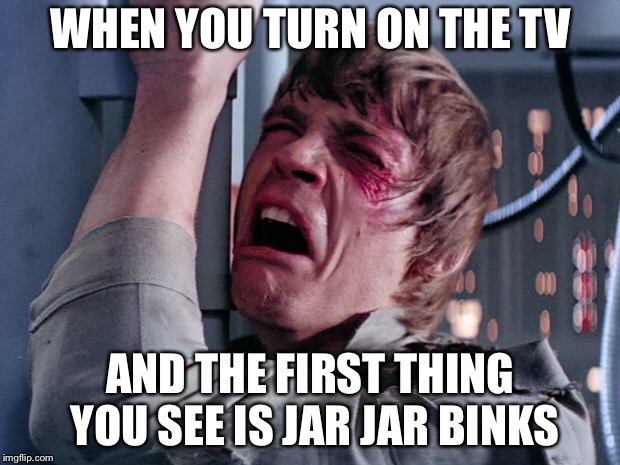 True Story | WHEN YOU TURN ON THE TV AND THE FIRST THING YOU SEE IS JAR JAR BINKS | image tagged in luke nooooo,memes,true story bro,funny,jar jar binks | made w/ Imgflip meme maker