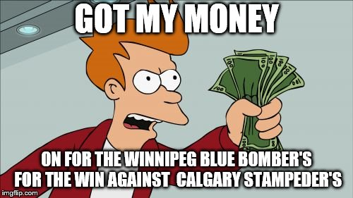 got my money on Winnipeg blue bomber's | GOT MY MONEY ON FOR THE WINNIPEG BLUE BOMBER'S FOR THE WIN AGAINST  CALGARY STAMPEDER'S | image tagged in memes,shut up and take my money fry,winnipeg blue bomber's,foot ball,canada,cfl football | made w/ Imgflip meme maker