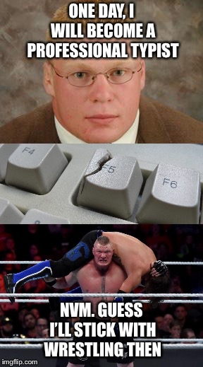 Your dream job can change for just one incident  | ONE DAY, I WILL BECOME A PROFESSIONAL TYPIST NVM. GUESS I'LL STICK WITH WRESTLING THEN | image tagged in wwe,brock lesnar,wrestler,computer nerd | made w/ Imgflip meme maker