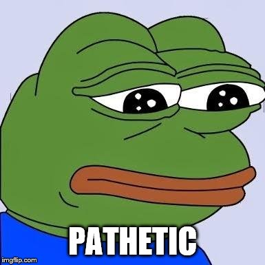 pepe | PATHETIC | image tagged in pepe | made w/ Imgflip meme maker