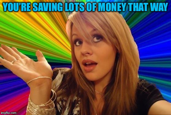 Dumb Blonde Meme | YOU'RE SAVING LOTS OF MONEY THAT WAY | image tagged in memes,dumb blonde | made w/ Imgflip meme maker