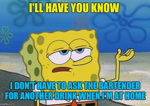 spongebob i'll have you know | I'LL HAVE YOU KNOW I DON'T HAVE TO ASK THE BARTENDER FOR ANOTHER DRINK WHEN I'M AT HOME | image tagged in spongebob i'll have you know | made w/ Imgflip meme maker