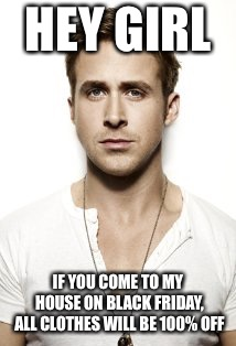 Ryan Gosling Meme | HEY GIRL IF YOU COME TO MY HOUSE ON BLACK FRIDAY, ALL CLOTHES WILL BE 100% OFF | image tagged in memes,ryan gosling | made w/ Imgflip meme maker