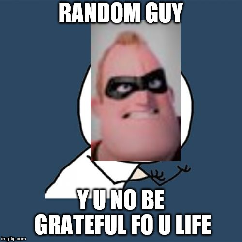 Y U No Meme | RANDOM GUY Y U NO BE GRATEFUL FO U LIFE | image tagged in memes,y u no | made w/ Imgflip meme maker