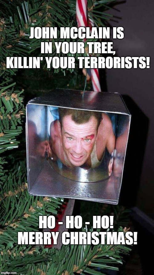 Diehard Christmas 2 | JOHN MCCLAIN IS IN YOUR TREE, KILLIN' YOUR TERRORISTS! HO - HO - HO! MERRY CHRISTMAS! | image tagged in die hard,xmas,merry christmas,bruce willis,funny,holidays | made w/ Imgflip meme maker