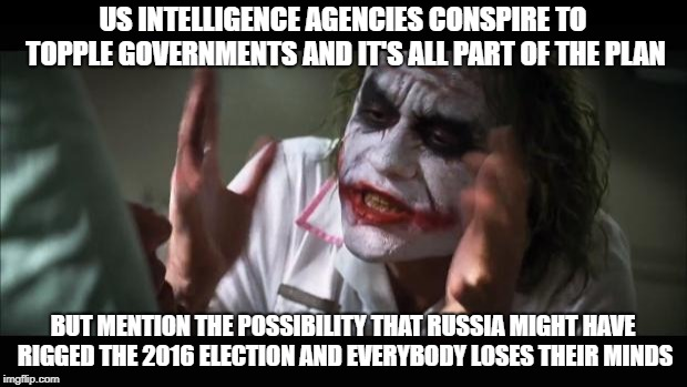And everybody loses their minds |  US INTELLIGENCE AGENCIES CONSPIRE TO TOPPLE GOVERNMENTS AND IT'S ALL PART OF THE PLAN; BUT MENTION THE POSSIBILITY THAT RUSSIA MIGHT HAVE RIGGED THE 2016 ELECTION AND EVERYBODY LOSES THEIR MINDS | image tagged in memes,and everybody loses their minds | made w/ Imgflip meme maker