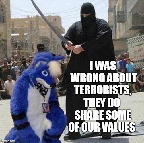I guess they're not all bad...the terrorists I mean!  | I WAS WRONG ABOUT TERRORISTS, THEY DO SHARE SOME OF OUR VALUES | image tagged in terrorists,isis,furries,furry,values,memes | made w/ Imgflip meme maker