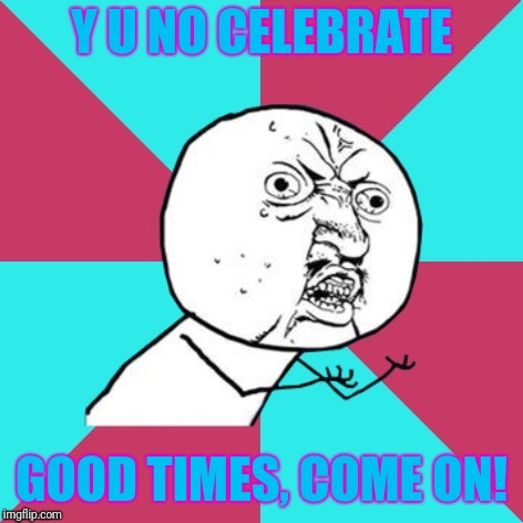 Y U NOvember, a socrates and punman21 event |  Y U NO CELEBRATE; GOOD TIMES, COME ON! | image tagged in y u no music,cool and the gang | made w/ Imgflip meme maker