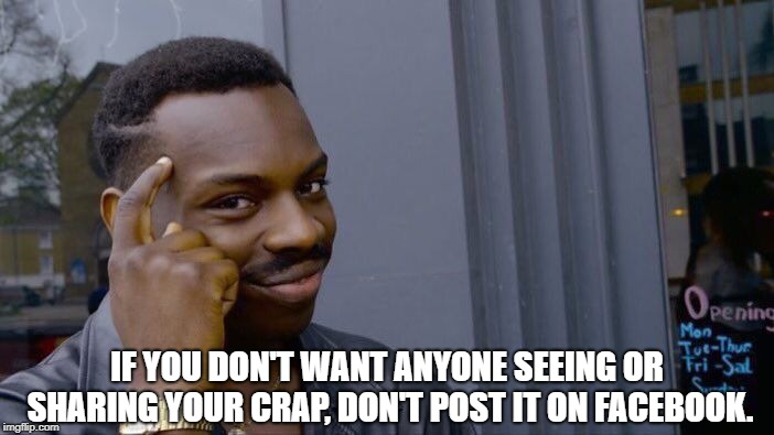 Here's a thought..... | IF YOU DON'T WANT ANYONE SEEING OR SHARING YOUR CRAP, DON'T POST IT ON FACEBOOK. | image tagged in memes,roll safe think about it,facebook,sharing,internet | made w/ Imgflip meme maker