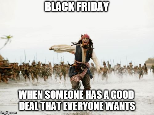 Jack Sparrow Being Chased Meme | BLACK FRIDAY WHEN SOMEONE HAS A GOOD DEAL THAT EVERYONE WANTS | image tagged in memes,jack sparrow being chased | made w/ Imgflip meme maker
