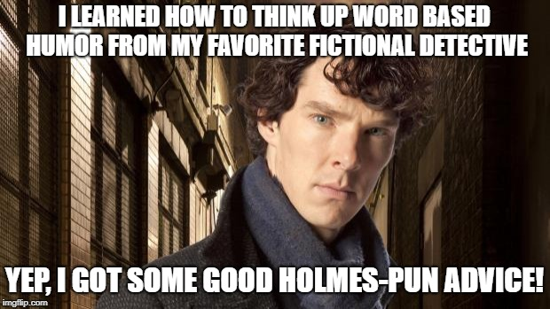 Sherlock holmes | I LEARNED HOW TO THINK UP WORD BASED HUMOR FROM MY FAVORITE FICTIONAL DETECTIVE YEP, I GOT SOME GOOD HOLMES-PUN ADVICE! | image tagged in sherlock holmes | made w/ Imgflip meme maker