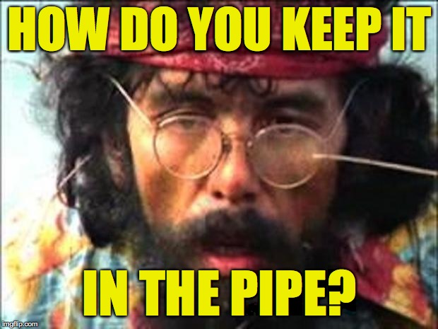 Chong | HOW DO YOU KEEP IT IN THE PIPE? | image tagged in chong | made w/ Imgflip meme maker