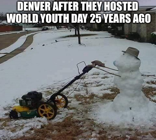 spring time in denver | DENVER AFTER THEY HOSTED WORLD YOUTH DAY 25 YEARS AGO | image tagged in spring time in denver,memes,world,youth,day | made w/ Imgflip meme maker