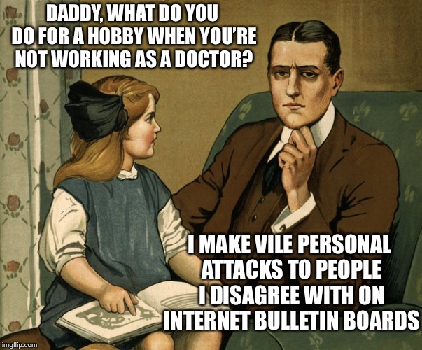 Ahhh, the anonymity of the interwebs | DADDY, WHAT DO YOU DO FOR A HOBBY WHEN YOU'RE NOT WORKING AS A DOCTOR? I MAKE VILE PERSONAL ATTACKS TO PEOPLE I DISAGREE WITH ON INTERNET BU | image tagged in what did you do daddy,internet,personal attacks,mean people,memes | made w/ Imgflip meme maker