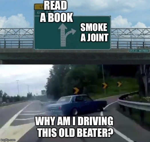 Left Exit 12 Off Ramp Meme | READ A BOOK SMOKE A JOINT WHY AM I DRIVING THIS OLD BEATER? | image tagged in memes,left exit 12 off ramp | made w/ Imgflip meme maker