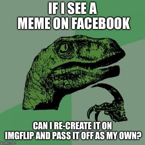 I've seen a couple of memes on Facebook weeks before they show up here  | IF I SEE A MEME ON FACEBOOK CAN I RE-CREATE IT ON IMGFLIP AND PASS IT OFF AS MY OWN? | image tagged in memes,philosoraptor,not trying to start a brawl,re-post | made w/ Imgflip meme maker