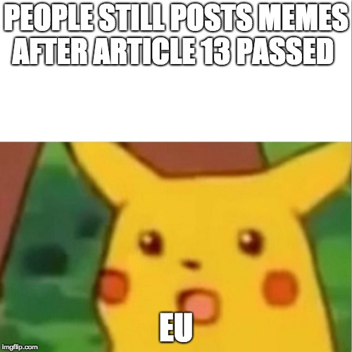 Surprised Pikachu | PEOPLE STILL POSTS MEMES AFTER ARTICLE 13 PASSED EU | image tagged in memes,surprised pikachu | made w/ Imgflip meme maker