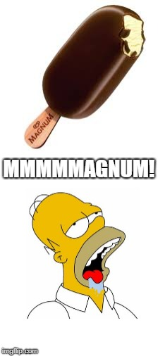 MMMMMAGNUM! | image tagged in homer simpson drooling | made w/ Imgflip meme maker