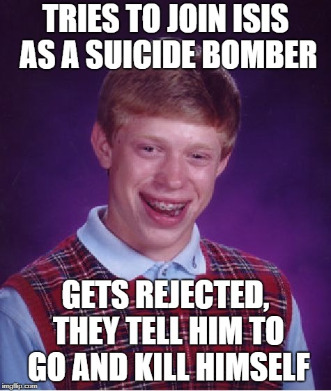Bad Luck Brian Meme | TRIES TO JOIN ISIS AS A SUICIDE BOMBER GETS REJECTED, THEY TELL HIM TO GO AND KILL HIMSELF | image tagged in memes,bad luck brian | made w/ Imgflip meme maker