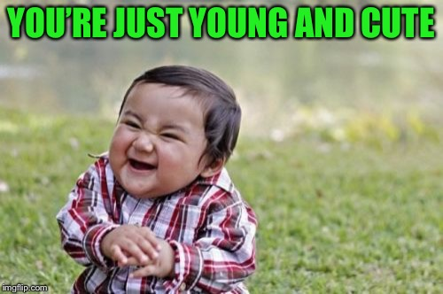 Evil Toddler Meme | YOU'RE JUST YOUNG AND CUTE | image tagged in memes,evil toddler | made w/ Imgflip meme maker