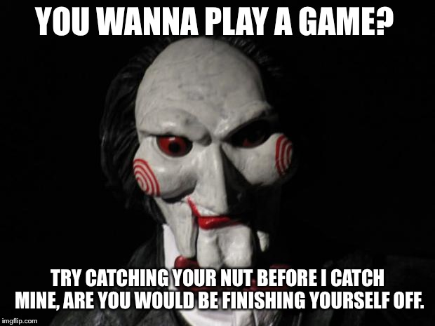 I want to play a game | YOU WANNA PLAY A GAME? TRY CATCHING YOUR NUT BEFORE I CATCH MINE, ARE YOU WOULD BE FINISHING YOURSELF OFF. | image tagged in i want to play a game | made w/ Imgflip meme maker