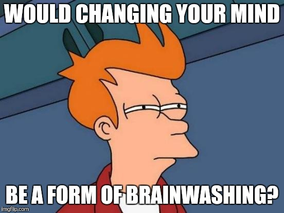 Futurama Fry Meme | WOULD CHANGING YOUR MIND BE A FORM OF BRAINWASHING? | image tagged in memes,futurama fry | made w/ Imgflip meme maker
