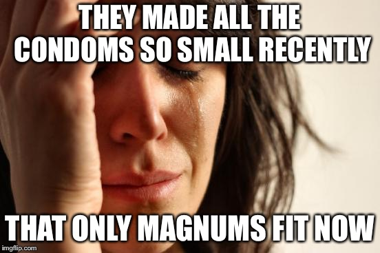 First World Problems Meme | THEY MADE ALL THE CONDOMS SO SMALL RECENTLY THAT ONLY MAGNUMS FIT NOW | image tagged in memes,first world problems | made w/ Imgflip meme maker