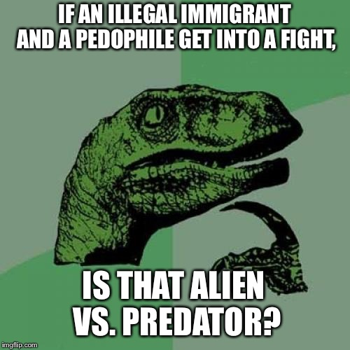 Alien vs. Predator | IF AN ILLEGAL IMMIGRANT AND A PEDOPHILE GET INTO A FIGHT, IS THAT ALIEN VS. PREDATOR? | image tagged in memes,philosoraptor,illegal immigrant,sexual predator,alien vs predator,pedophile | made w/ Imgflip meme maker