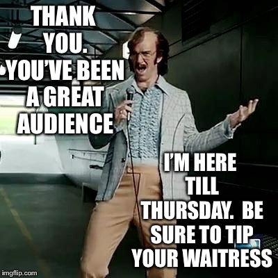 Bad comedian Eli Manning | THANK YOU. YOU'VE BEEN A GREAT AUDIENCE I'M HERE TILL THURSDAY.  BE SURE TO TIP YOUR WAITRESS | image tagged in bad comedian eli manning | made w/ Imgflip meme maker