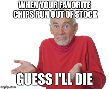 Guess I'll die  | WHEN YOUR FAVORITE CHIPS RUN OUT OF STOCK GUESS I'LL DIE | image tagged in guess i'll die,memes,funny,new memes | made w/ Imgflip meme maker
