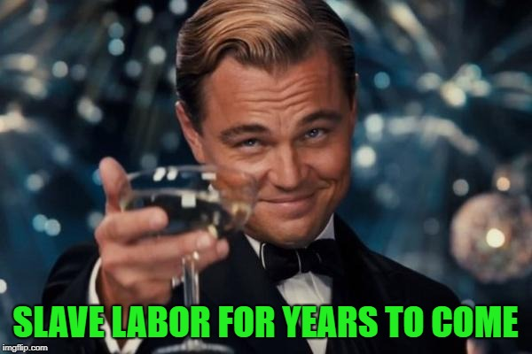 Leonardo Dicaprio Cheers Meme | SLAVE LABOR FOR YEARS TO COME | image tagged in memes,leonardo dicaprio cheers | made w/ Imgflip meme maker