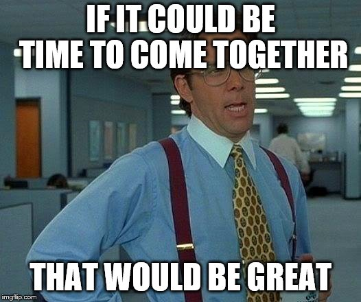 That Would Be Great Meme | IF IT COULD BE TIME TO COME TOGETHER THAT WOULD BE GREAT | image tagged in memes,that would be great | made w/ Imgflip meme maker