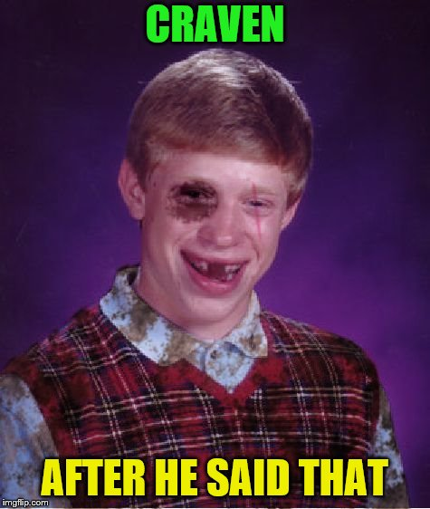 Beat-up Bad Luck Brian | CRAVEN AFTER HE SAID THAT | image tagged in beat-up bad luck brian | made w/ Imgflip meme maker