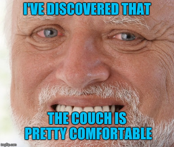 Hide the Pain Harold | I'VE DISCOVERED THAT THE COUCH IS PRETTY COMFORTABLE | image tagged in hide the pain harold | made w/ Imgflip meme maker