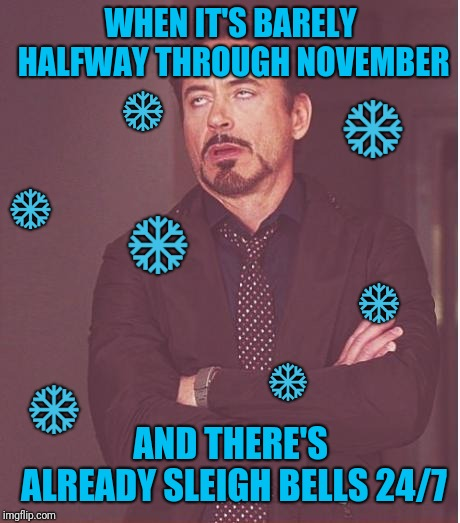 Way early festivities+unnecessary sleigh bells in every Christmas song= pain and suffering | WHEN IT'S BARELY HALFWAY THROUGH NOVEMBER AND THERE'S ALREADY SLEIGH BELLS 24/7 ❄ ❄ ❄ ❄ ❄ ❄ ❄ | image tagged in memes,face you make robert downey jr,too early,christmas,snow,cold | made w/ Imgflip meme maker