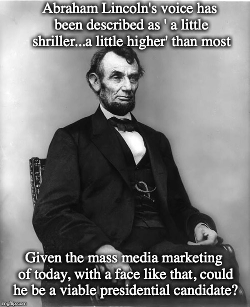 The Man Versus The Message |  Abraham Lincoln's voice has been described as ' a little shriller...a little higher' than most; Given the mass media marketing of today, with a face like that, could he be a viable presidential candidate? | image tagged in abraham lincoln,presidential candidates,msm | made w/ Imgflip meme maker