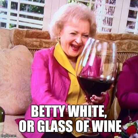 Betty White Wine | BETTY WHITE, OR GLASS OF WINE | image tagged in betty white wine | made w/ Imgflip meme maker