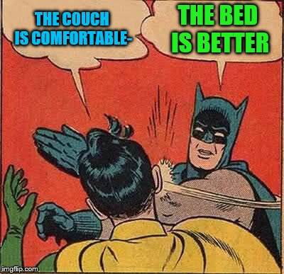 Batman Slapping Robin Meme | THE COUCH IS COMFORTABLE- THE BED IS BETTER | image tagged in memes,batman slapping robin | made w/ Imgflip meme maker
