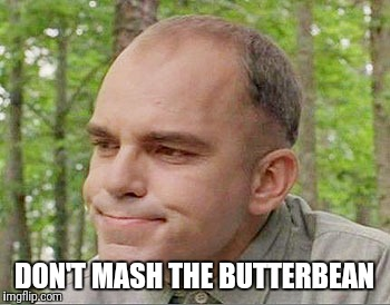 Sling blade Karl  | DON'T MASH THE BUTTERBEAN | image tagged in sling blade karl | made w/ Imgflip meme maker