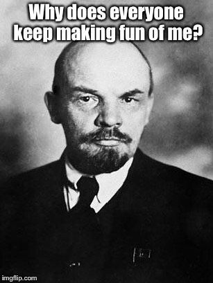 Lenin | Why does everyone keep making fun of me? | image tagged in lenin | made w/ Imgflip meme maker