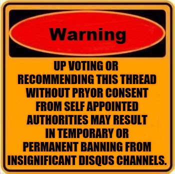 Disqus Warning | UP VOTING OR RECOMMENDING THIS THREAD WITHOUT PRYOR CONSENT FROM SELF APPOINTED AUTHORITIES MAY RESULT IN TEMPORARY OR PERMANENT BANNING FRO | image tagged in memes,warning sign,disapproval,authority,banned,upvotes | made w/ Imgflip meme maker